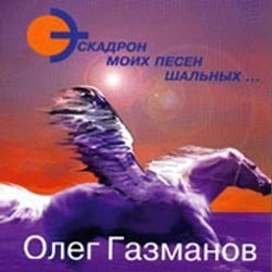 Олег Газманов - Эскадрон Моих Песен Шальных