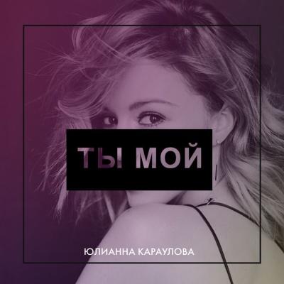 Юлианна Караулова - Ты мой - Single