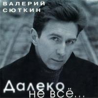 Валерий Сюткин - Далеко Не Всё...