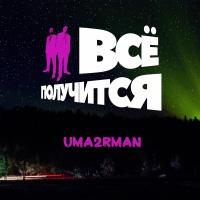 Uma2rman - Всё Получится!